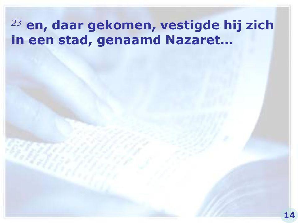 23 en, daar gekomen, vestigde hij zich in een stad, genaamd Nazaret…