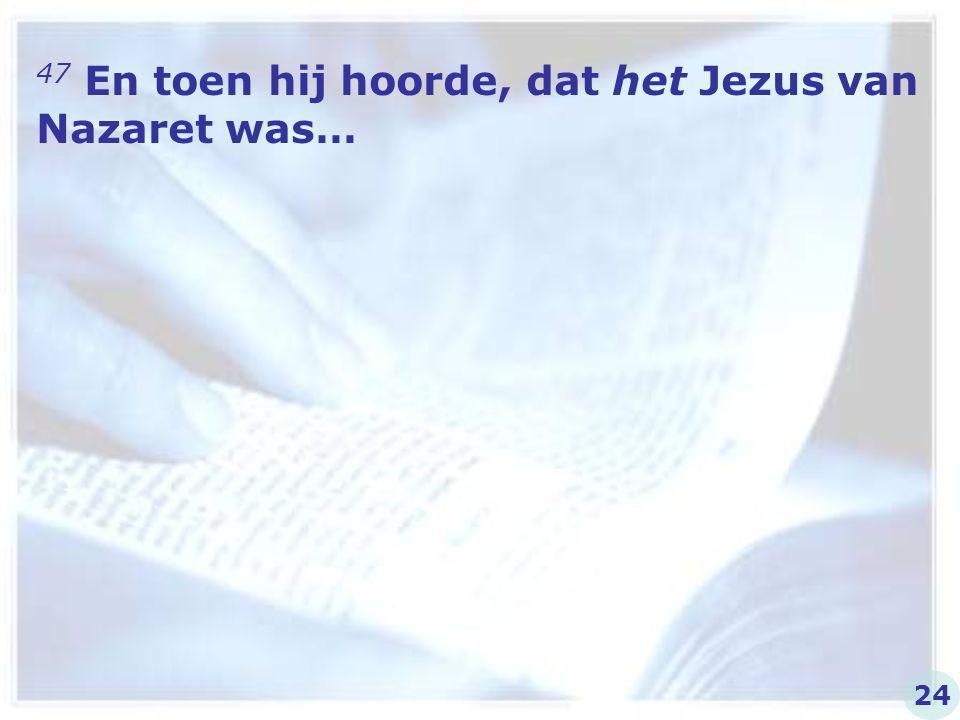 47 En toen hij hoorde, dat het Jezus van Nazaret was…