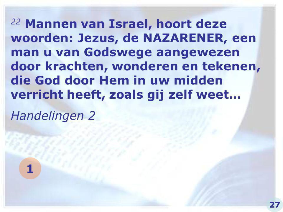 22 Mannen van Israel, hoort deze woorden: Jezus, de NAZARENER, een man u van Godswege aangewezen door krachten, wonderen en tekenen, die God door Hem in uw midden verricht heeft, zoals gij zelf weet…