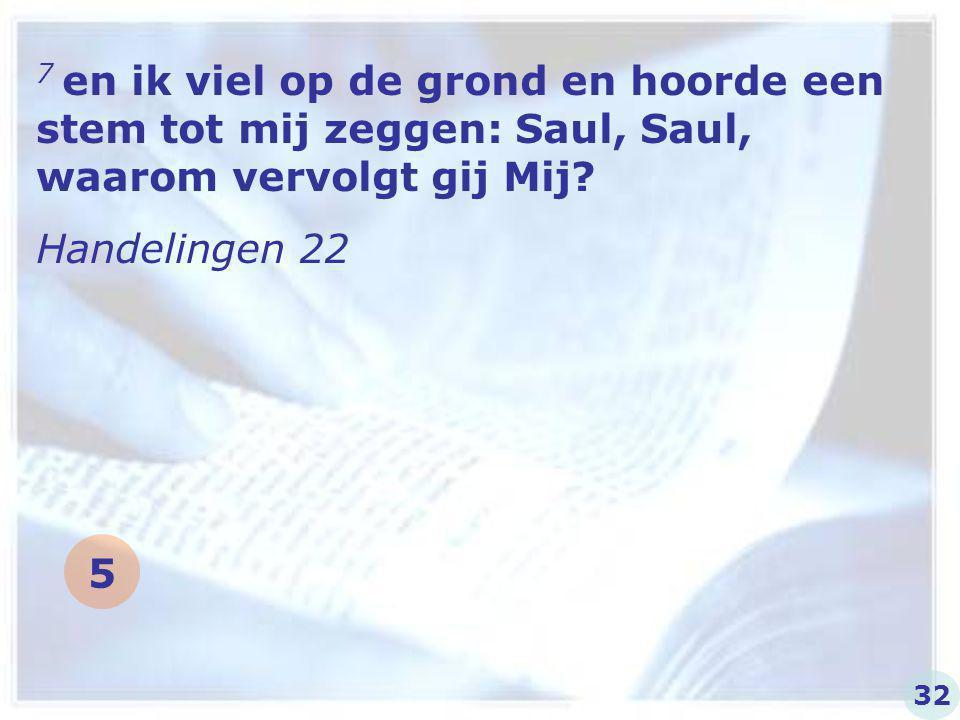 7 en ik viel op de grond en hoorde een stem tot mij zeggen: Saul, Saul, waarom vervolgt gij Mij