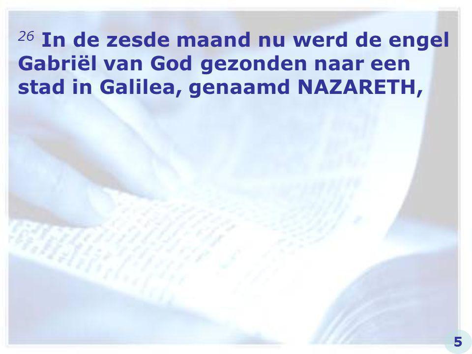 26 In de zesde maand nu werd de engel Gabriël van God gezonden naar een stad in Galilea, genaamd NAZARETH,