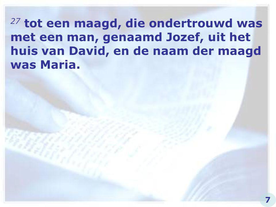 27 tot een maagd, die ondertrouwd was met een man, genaamd Jozef, uit het huis van David, en de naam der maagd was Maria.