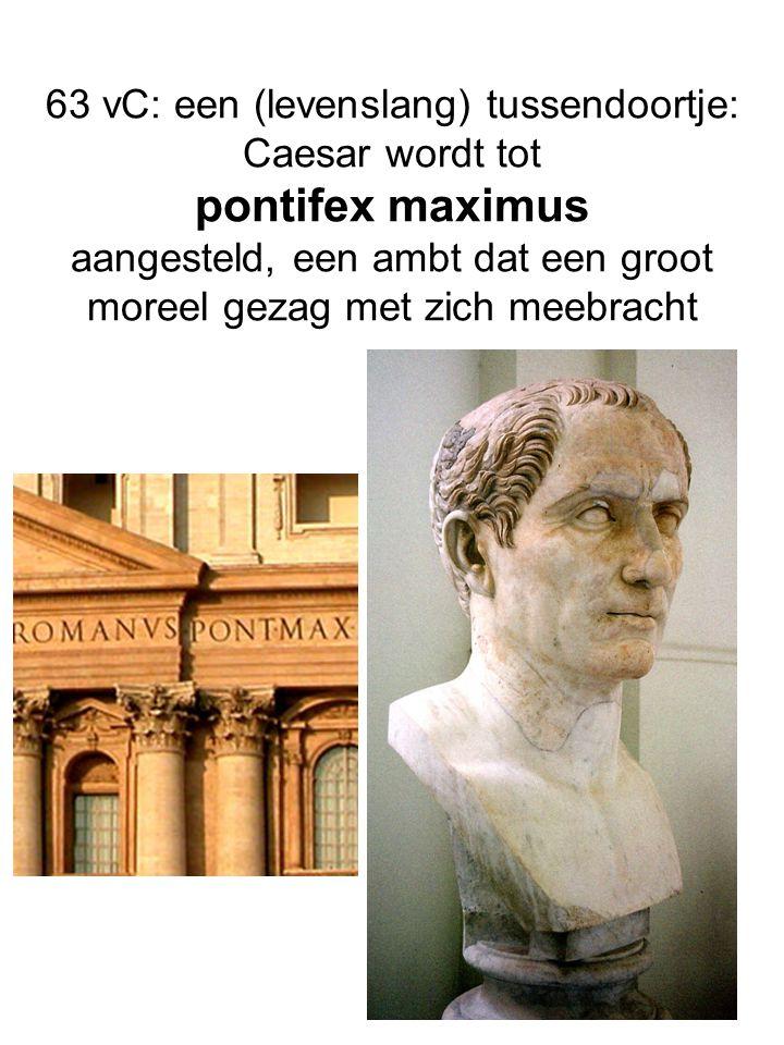 63 vC: een (levenslang) tussendoortje: Caesar wordt tot pontifex maximus aangesteld, een ambt dat een groot moreel gezag met zich meebracht