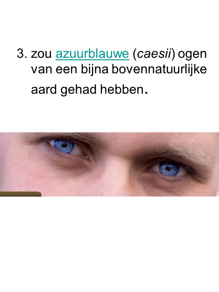 3. zou azuurblauwe (caesii) ogen van een bijna bovennatuurlijke aard gehad hebben.