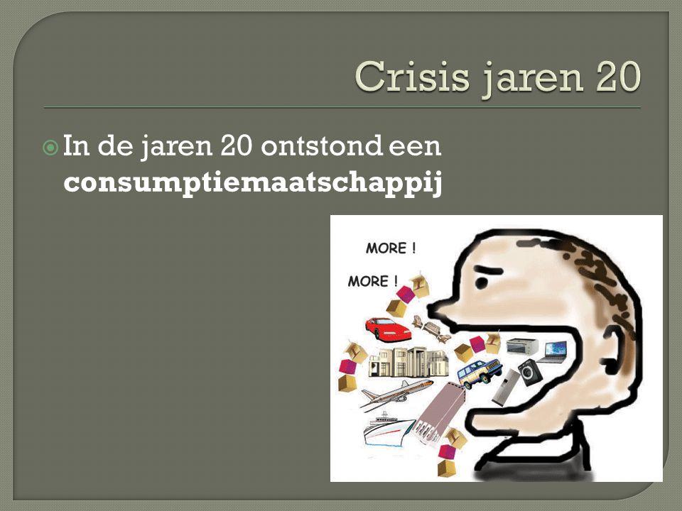Crisis jaren 20 In de jaren 20 ontstond een consumptiemaatschappij