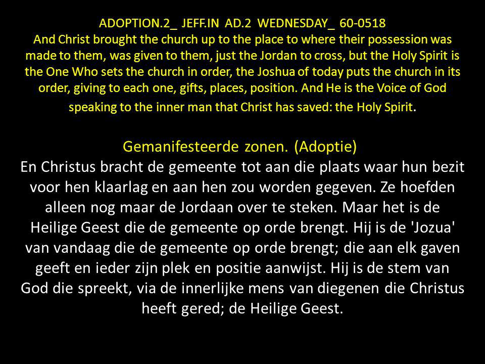 ADOPTION.2_ JEFF.IN AD.2 WEDNESDAY_ 60-0518 And Christ brought the church up to the place to where their possession was made to them, was given to them, just the Jordan to cross, but the Holy Spirit is the One Who sets the church in order, the Joshua of today puts the church in its order, giving to each one, gifts, places, position.