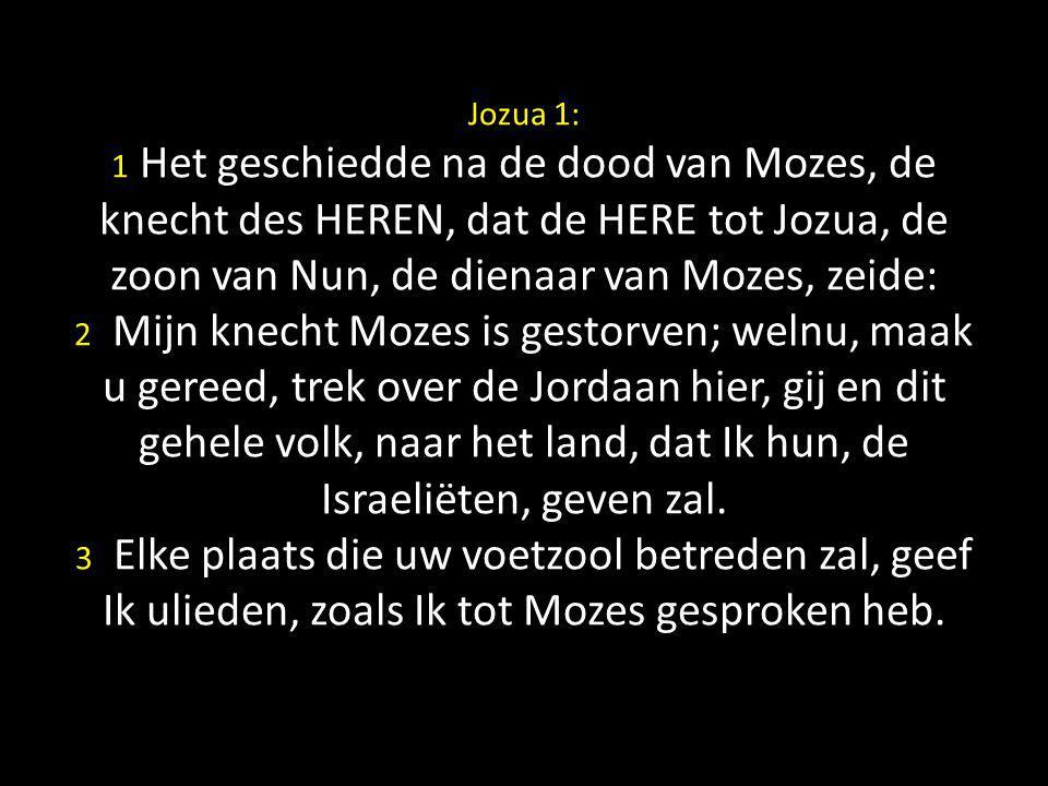 Jozua 1: 1 Het geschiedde na de dood van Mozes, de knecht des HEREN, dat de HERE tot Jozua, de zoon van Nun, de dienaar van Mozes, zeide: 2 Mijn knecht Mozes is gestorven; welnu, maak u gereed, trek over de Jordaan hier, gij en dit gehele volk, naar het land, dat Ik hun, de Israeliëten, geven zal.