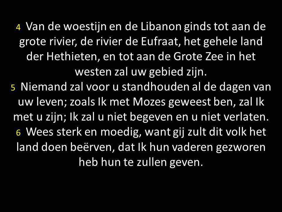 4 Van de woestijn en de Libanon ginds tot aan de grote rivier, de rivier de Eufraat, het gehele land der Hethieten, en tot aan de Grote Zee in het westen zal uw gebied zijn.
