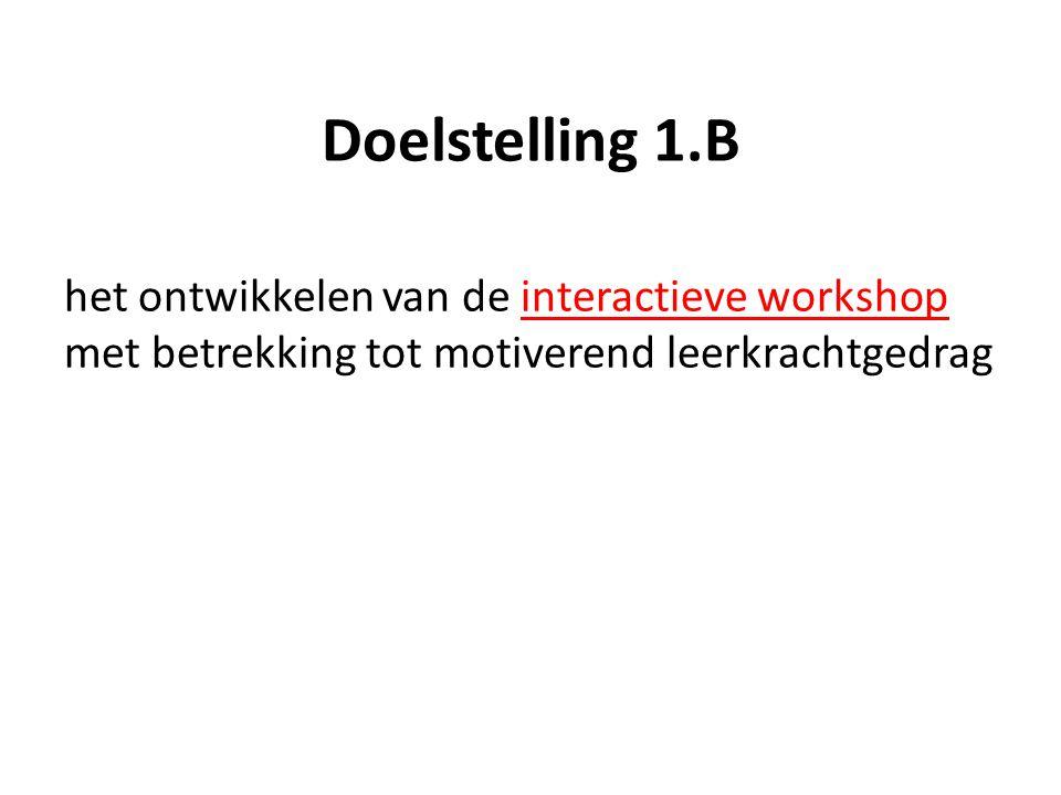 Doelstelling 1.B het ontwikkelen van de interactieve workshop met betrekking tot motiverend leerkrachtgedrag.