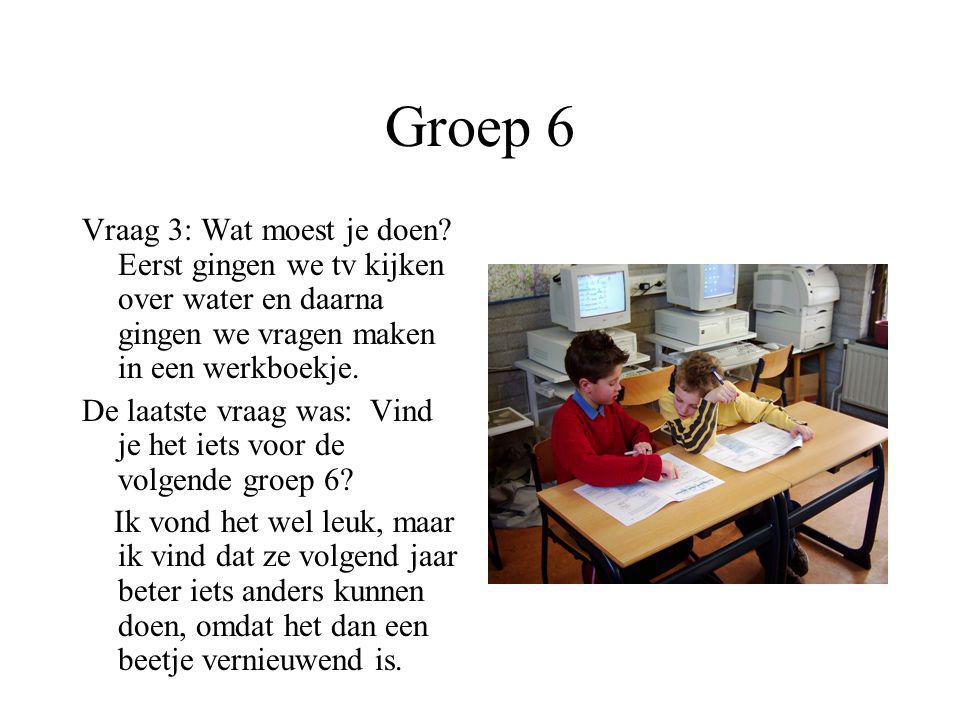 Groep 6 Vraag 3: Wat moest je doen Eerst gingen we tv kijken over water en daarna gingen we vragen maken in een werkboekje.