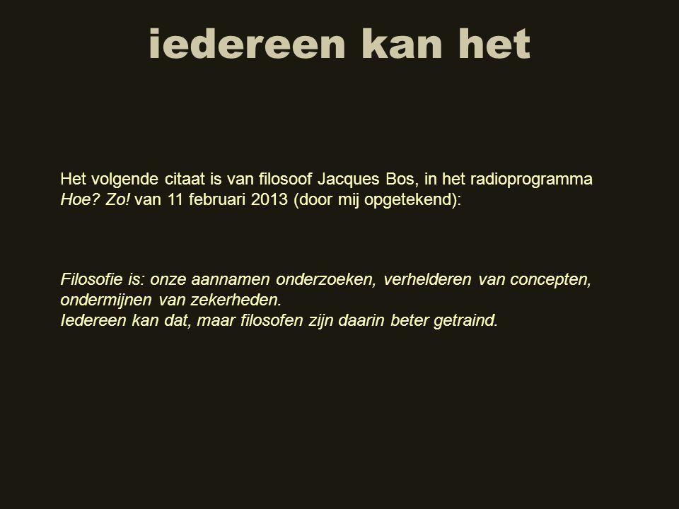 iedereen kan het Het volgende citaat is van filosoof Jacques Bos, in het radioprogramma Hoe Zo! van 11 februari 2013 (door mij opgetekend):