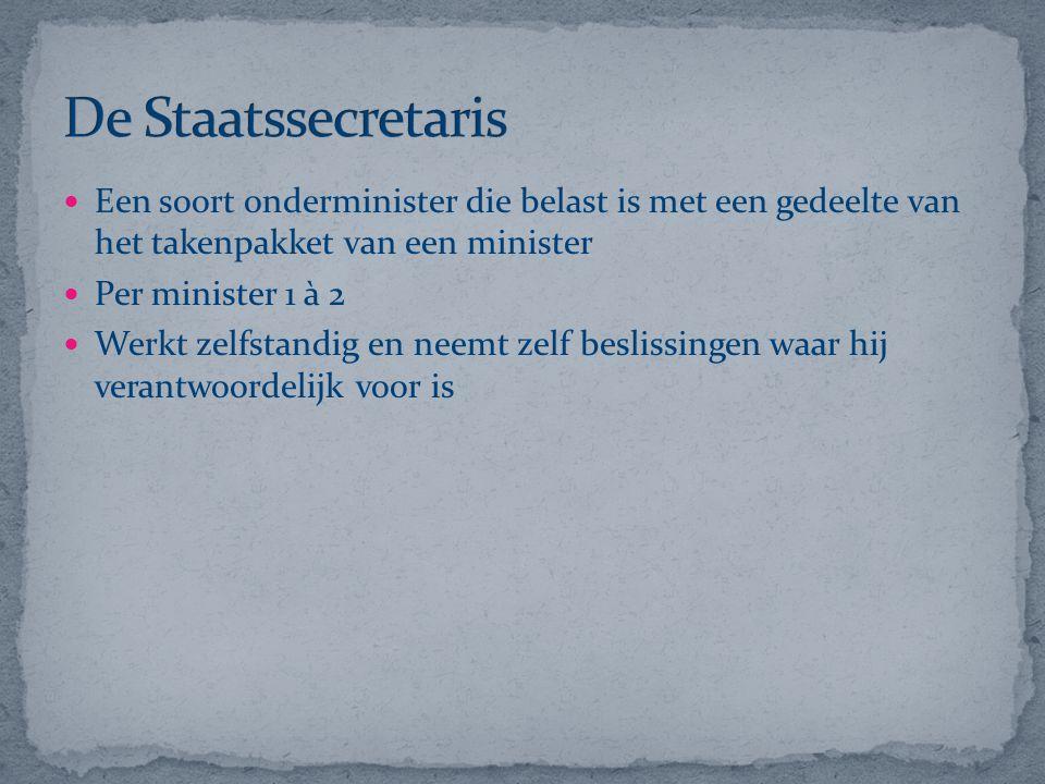 De Staatssecretaris Een soort onderminister die belast is met een gedeelte van het takenpakket van een minister.