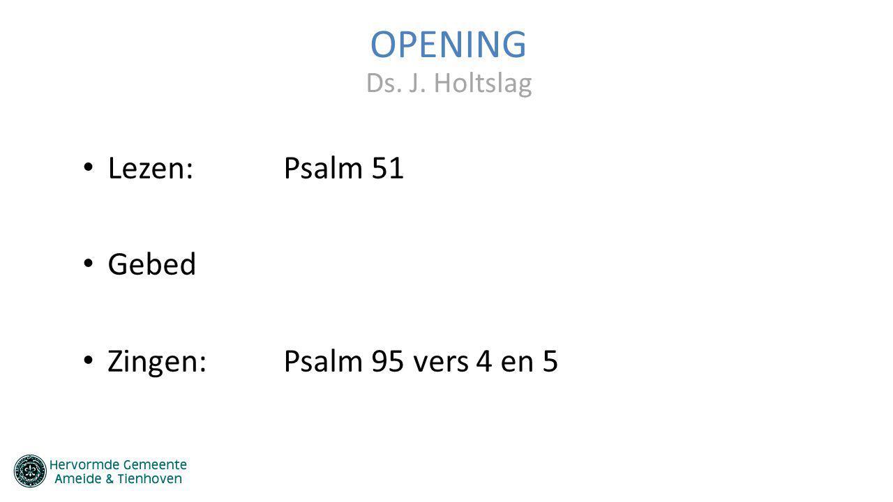OPENING Lezen: Psalm 51 Gebed Zingen: Psalm 95 vers 4 en 5