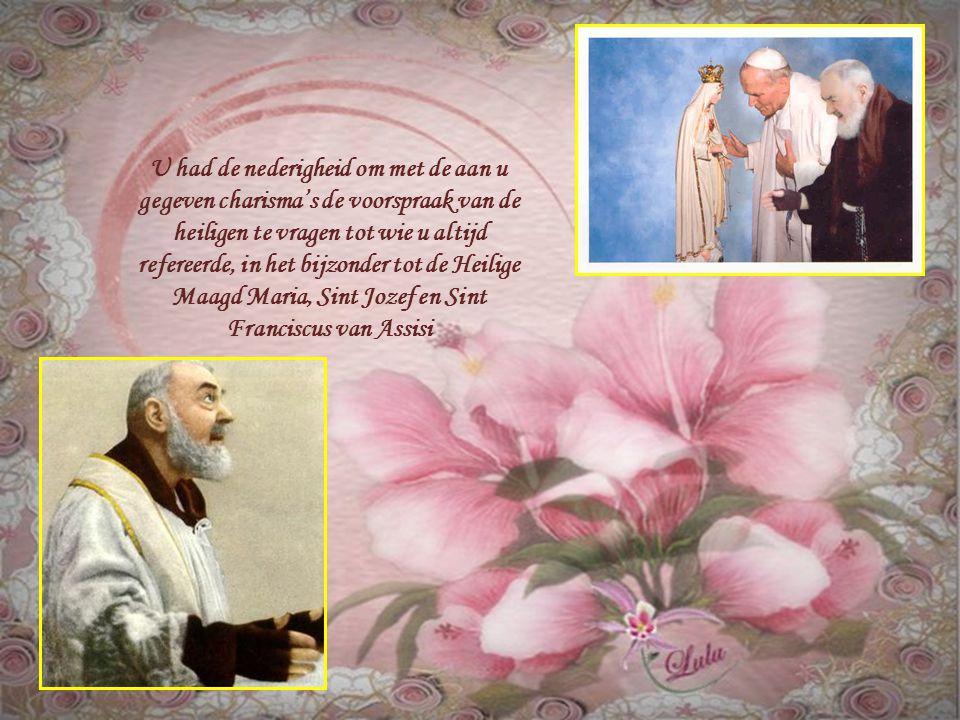 U had de nederigheid om met de aan u gegeven charisma's de voorspraak van de heiligen te vragen tot wie u altijd refereerde, in het bijzonder tot de Heilige Maagd Maria, Sint Jozef en Sint Franciscus van Assisi