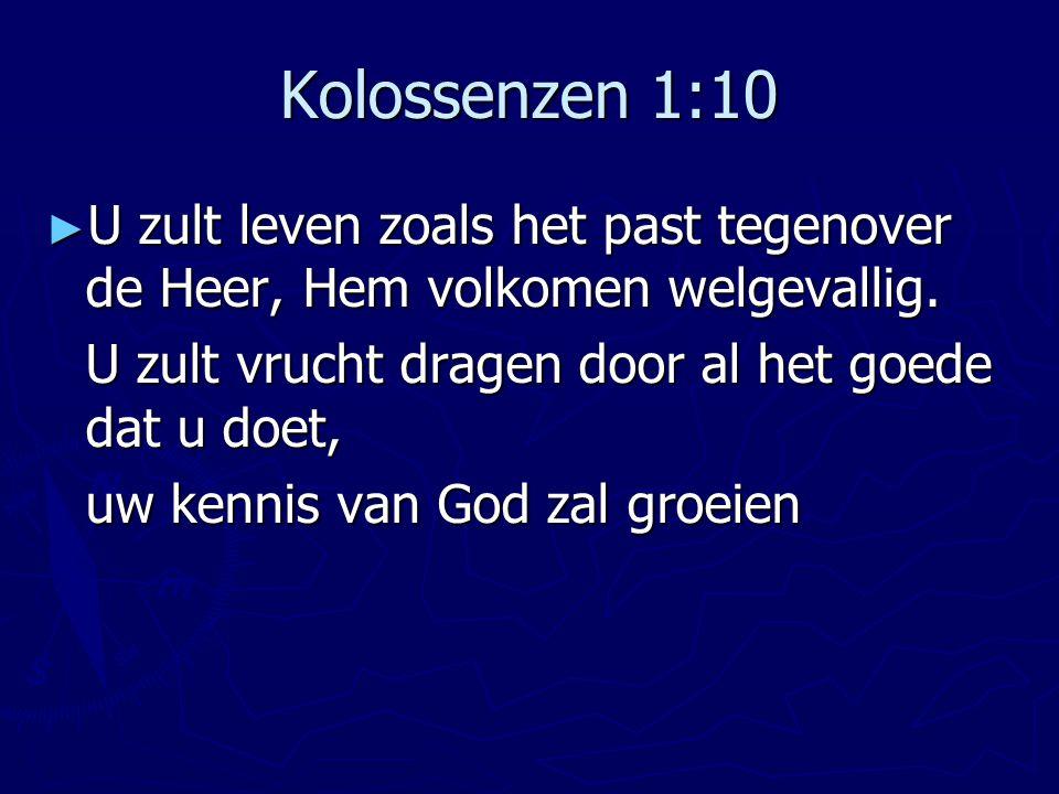 Kolossenzen 1:10 U zult leven zoals het past tegenover de Heer, Hem volkomen welgevallig. U zult vrucht dragen door al het goede dat u doet,