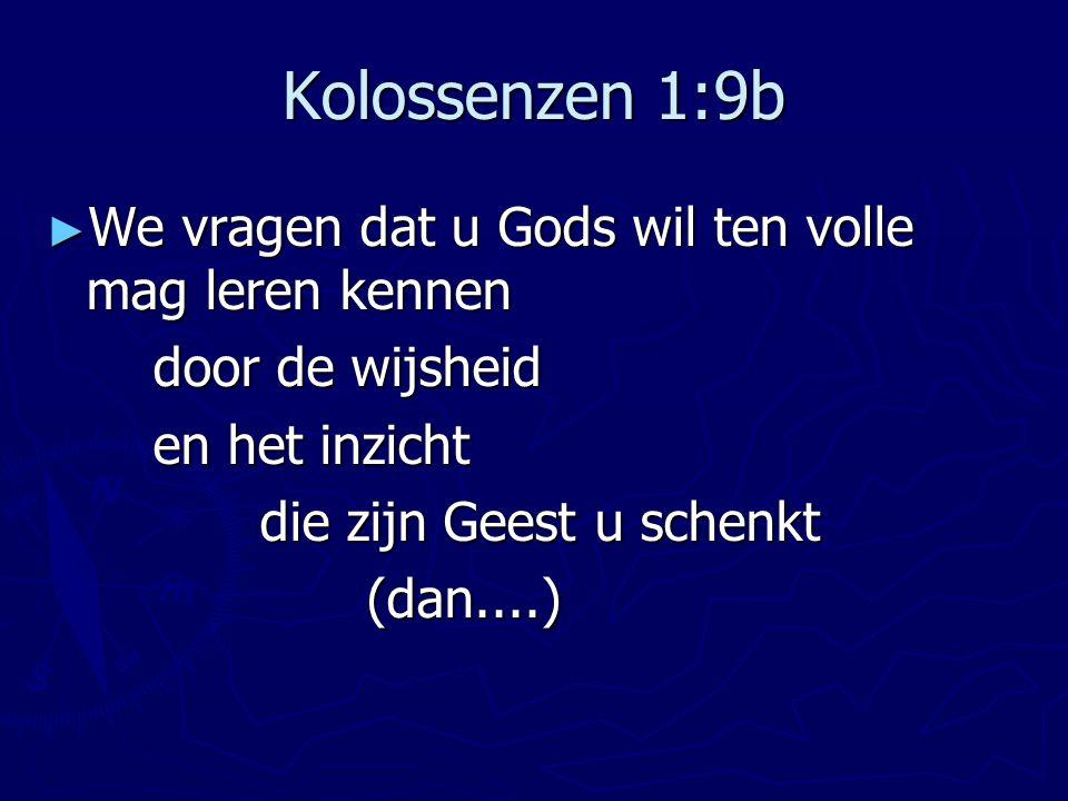 Kolossenzen 1:9b We vragen dat u Gods wil ten volle mag leren kennen