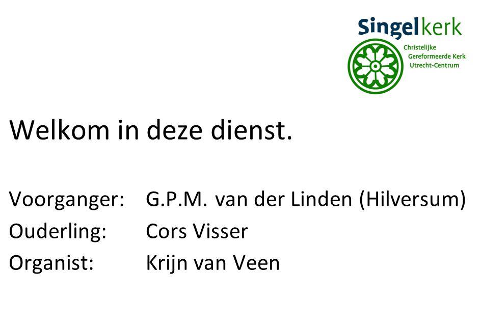Welkom in deze dienst. Voorganger: G.P.M. van der Linden (Hilversum)