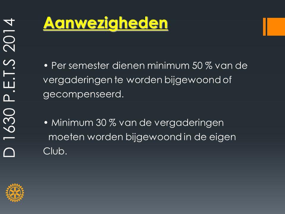 D 1630 P.E.T.S 2014 Aanwezigheden. • Per semester dienen minimum 50 % van de vergaderingen te worden bijgewoond of gecompenseerd.
