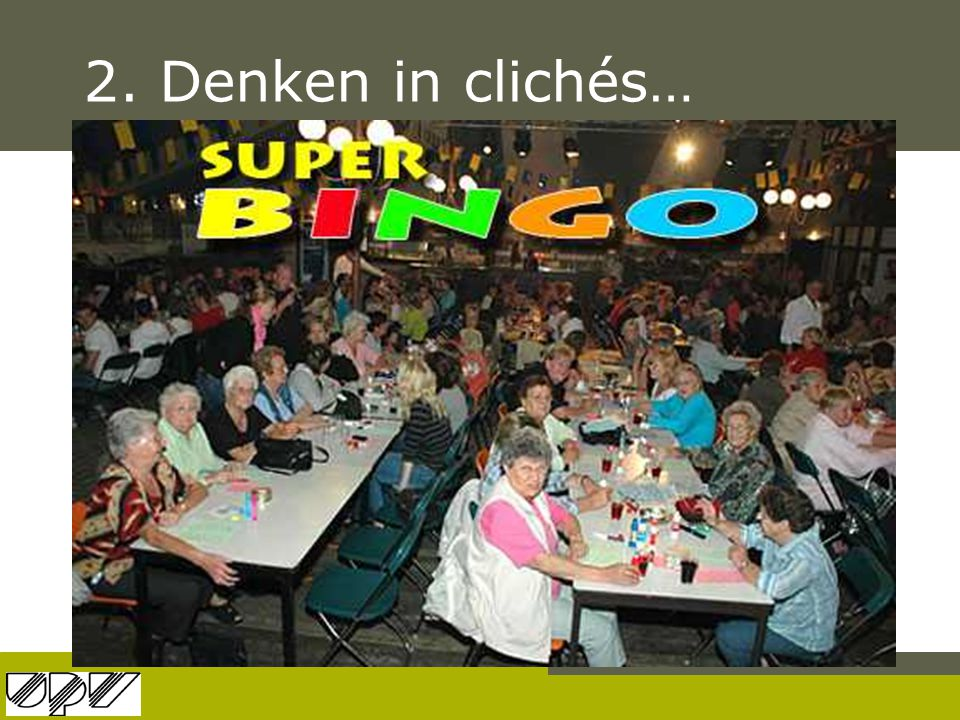 2. Denken in clichés… Die ouderen die vullen hun tijd met niets doen: bingo spelen en taart eten
