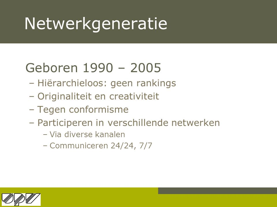 Netwerkgeneratie Geboren 1990 – 2005 Hiërarchieloos: geen rankings