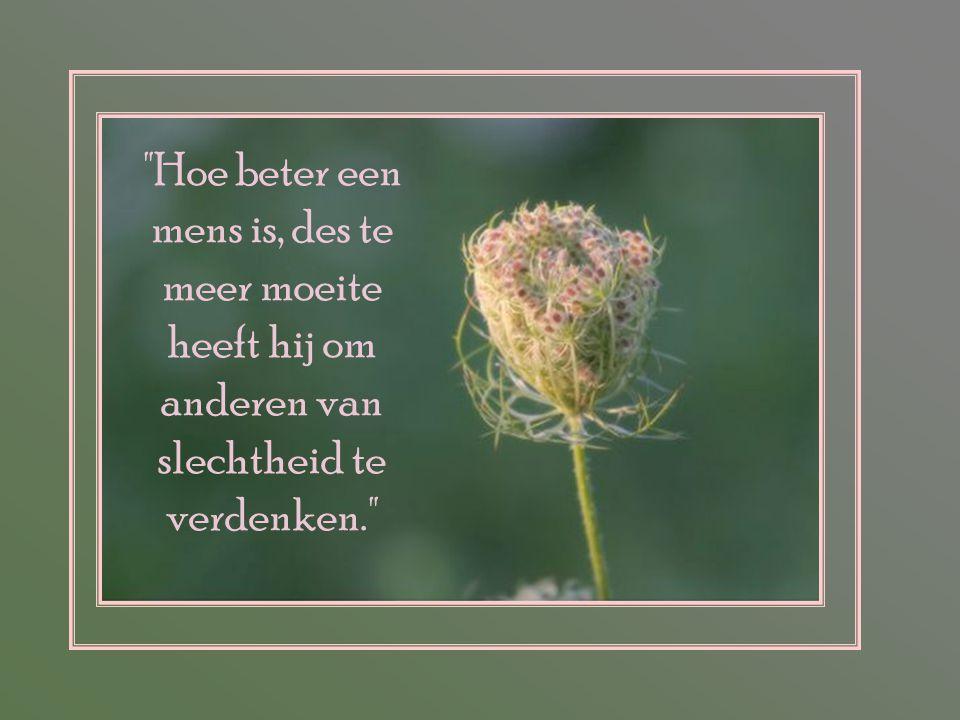 Hoe beter een mens is, des te meer moeite heeft hij om anderen van slechtheid te verdenken.