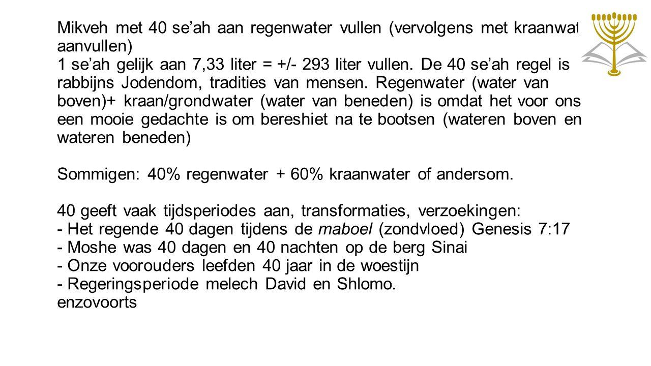 Mikveh met 40 se'ah aan regenwater vullen (vervolgens met kraanwater aanvullen) 1 se'ah gelijk aan 7,33 liter = +/- 293 liter vullen.