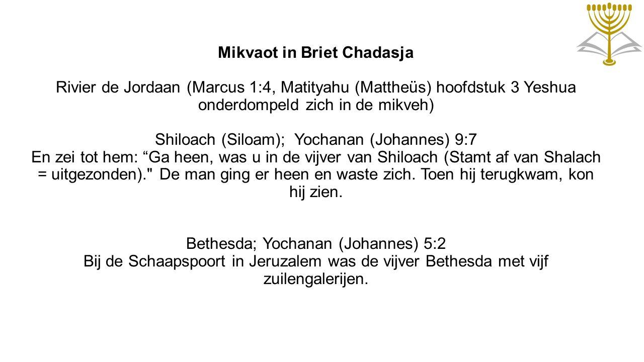 Mikvaot in Briet Chadasja Rivier de Jordaan (Marcus 1:4, Matityahu (Mattheüs) hoofdstuk 3 Yeshua onderdompeld zich in de mikveh) Shiloach (Siloam); Yochanan (Johannes) 9:7 En zei tot hem: Ga heen, was u in de vijver van Shiloach (Stamt af van Shalach = uitgezonden). De man ging er heen en waste zich.
