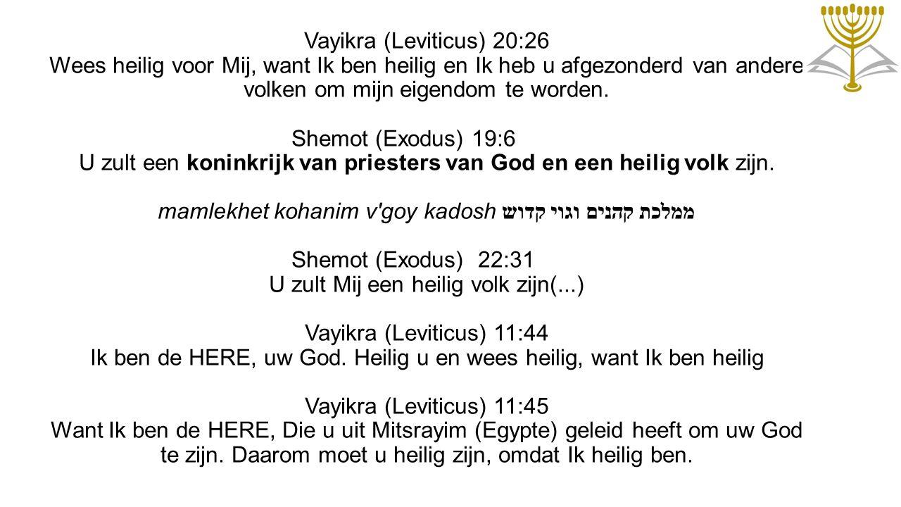 Vayikra (Leviticus) 20:26 Wees heilig voor Mij, want Ik ben heilig en Ik heb u afgezonderd van andere volken om mijn eigendom te worden.