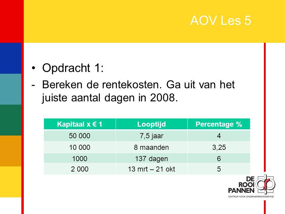 AOV Les 5 Opdracht 1: Bereken de rentekosten. Ga uit van het juiste aantal dagen in 2008. Kapitaal x € 1.