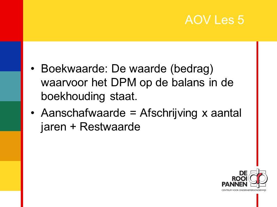 AOV Les 5 Boekwaarde: De waarde (bedrag) waarvoor het DPM op de balans in de boekhouding staat.