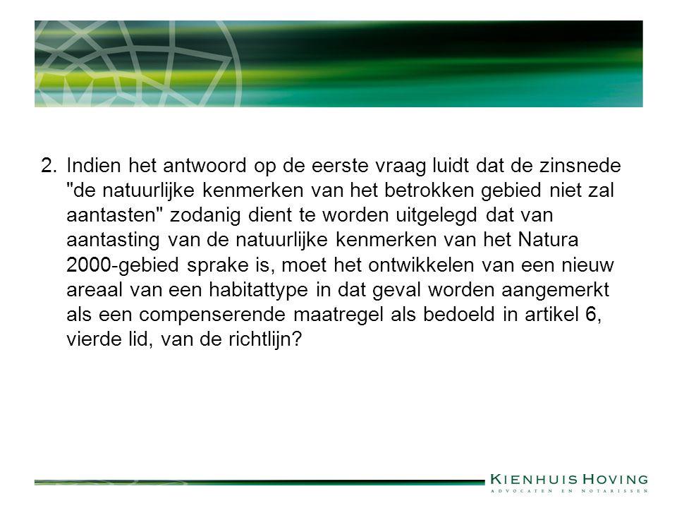 2. Indien het antwoord op de eerste vraag luidt dat de zinsnede de natuurlijke kenmerken van het betrokken gebied niet zal aantasten zodanig dient te worden uitgelegd dat van aantasting van de natuurlijke kenmerken van het Natura 2000-gebied sprake is, moet het ontwikkelen van een nieuw areaal van een habitattype in dat geval worden aangemerkt als een compenserende maatregel als bedoeld in artikel 6, vierde lid, van de richtlijn