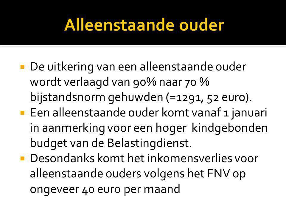 Alleenstaande ouder De uitkering van een alleenstaande ouder wordt verlaagd van 90% naar 70 % bijstandsnorm gehuwden (=1291, 52 euro).