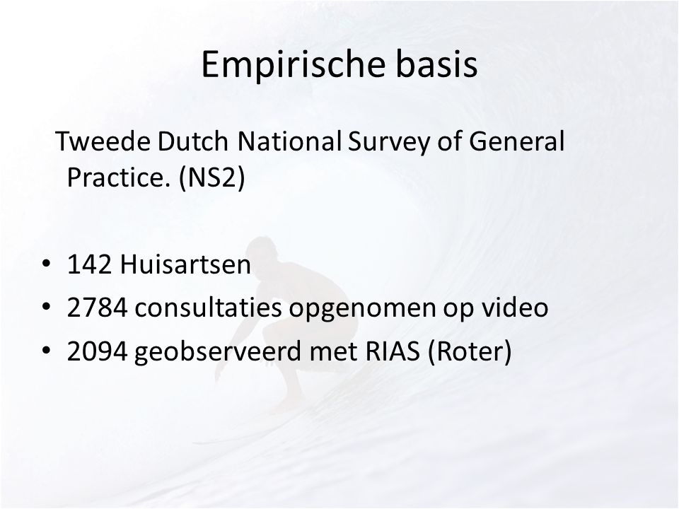 Empirische basis STweede Dutch National Survey of General Practice. (NS2) 142 Huisartsen. 2784 consultaties opgenomen op video.