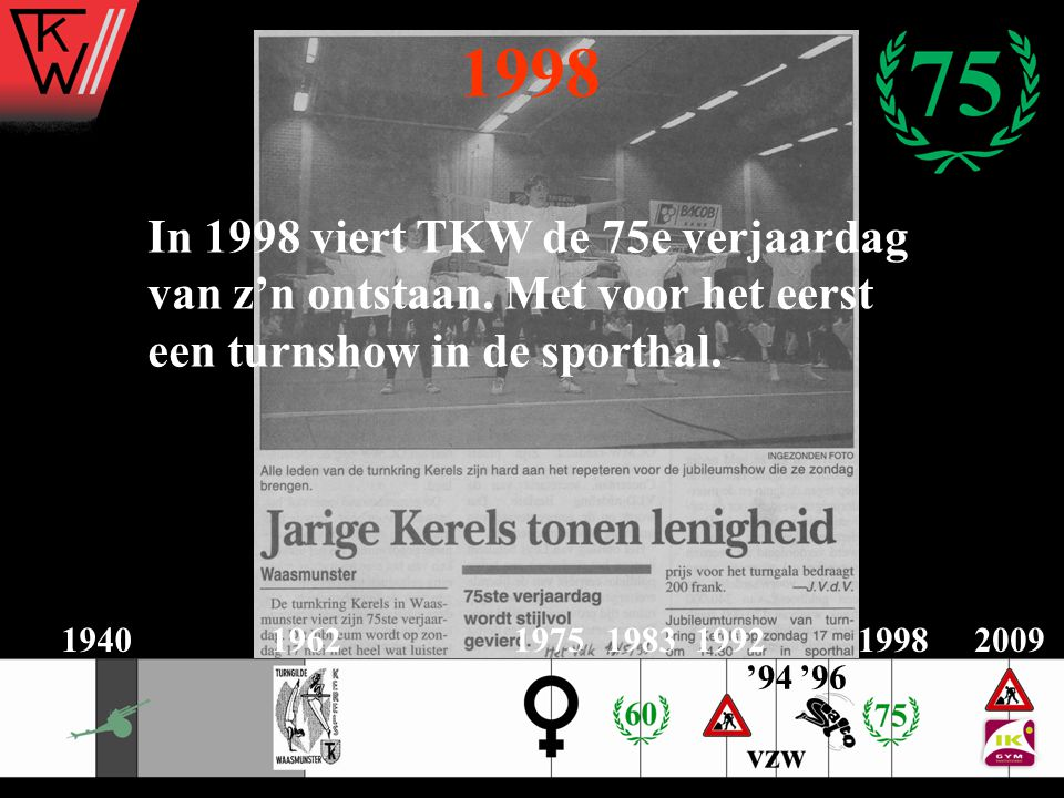 1998 In 1998 viert TKW de 75e verjaardag van z'n ontstaan. Met voor het eerst een turnshow in de sporthal.