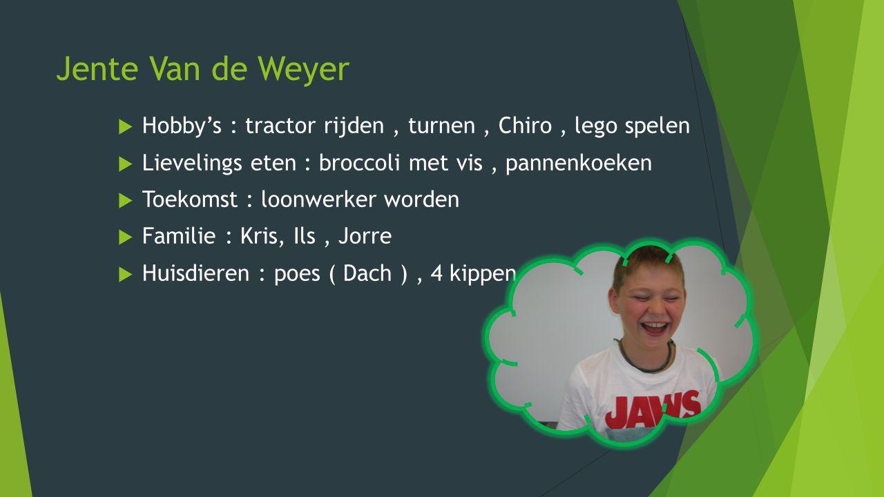 Jente Van de Weyer Hobby's : tractor rijden , turnen , Chiro , lego spelen. Lievelings eten : broccoli met vis , pannenkoeken.