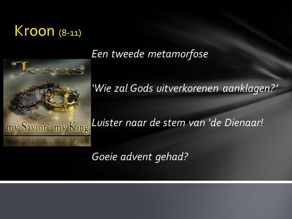 Kroon (8-11) Een tweede metamorfose 'Wie zal Gods uitverkorenen aanklagen ' Luister naar de stem van 'de Dienaar.