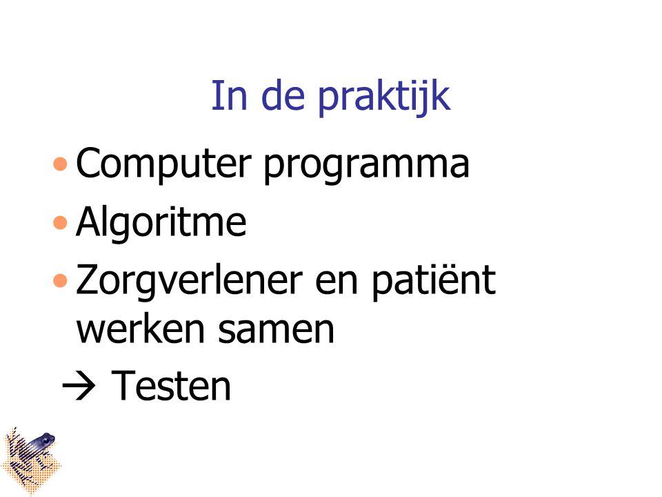 In de praktijk Computer programma Algoritme Zorgverlener en patiënt werken samen  Testen