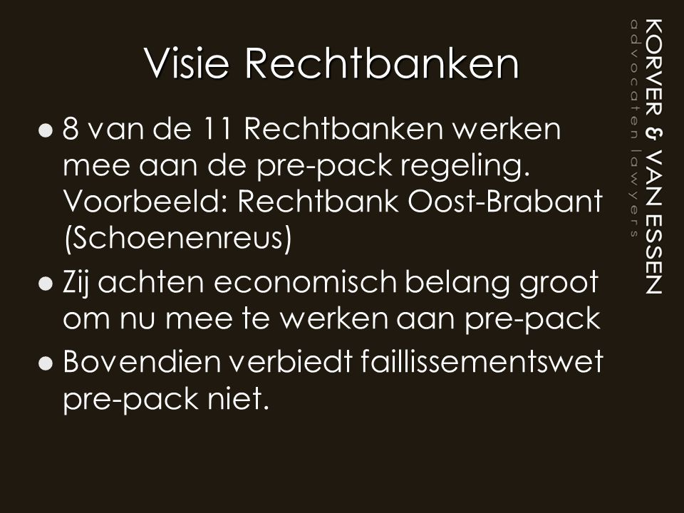 Visie Rechtbanken 8 van de 11 Rechtbanken werken mee aan de pre-pack regeling. Voorbeeld: Rechtbank Oost-Brabant (Schoenenreus)