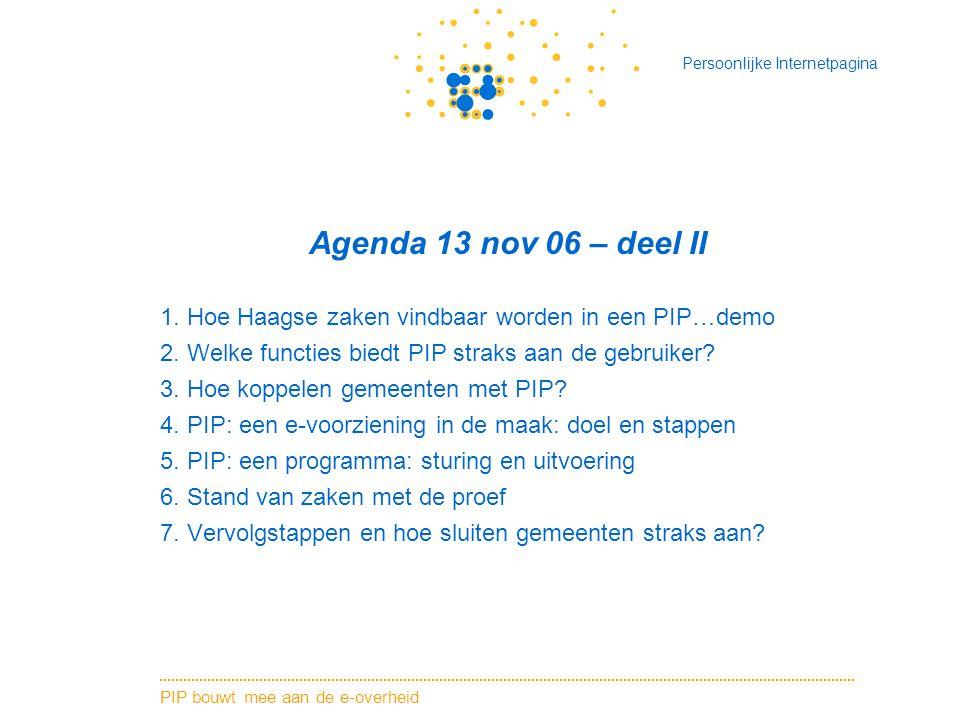 Agenda 13 nov 06 – deel II 1. Hoe Haagse zaken vindbaar worden in een PIP…demo. 2. Welke functies biedt PIP straks aan de gebruiker