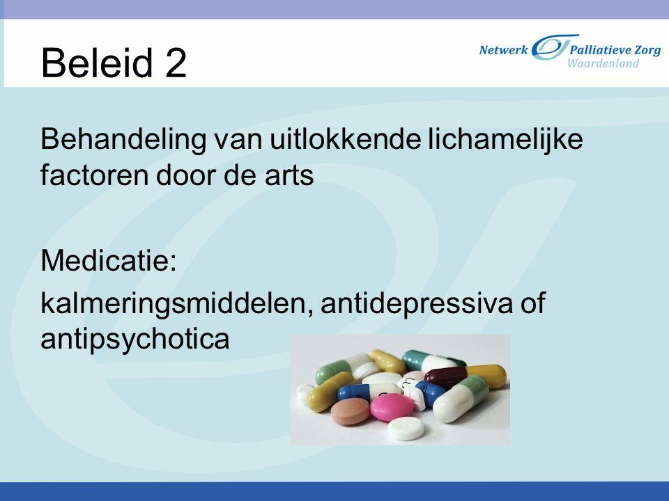 Beleid 2 Behandeling van uitlokkende lichamelijke factoren door de arts. Medicatie: kalmeringsmiddelen, antidepressiva of antipsychotica.