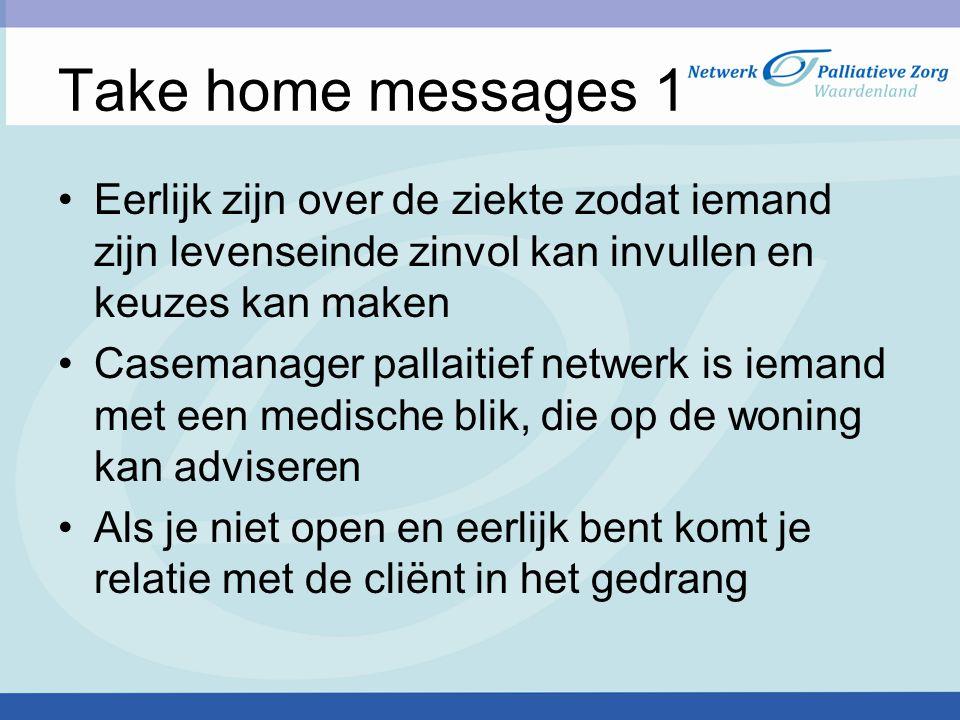 Take home messages 1 Eerlijk zijn over de ziekte zodat iemand zijn levenseinde zinvol kan invullen en keuzes kan maken.