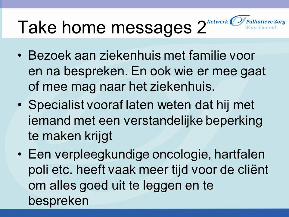 Take home messages 2 Bezoek aan ziekenhuis met familie voor en na bespreken. En ook wie er mee gaat of mee mag naar het ziekenhuis.
