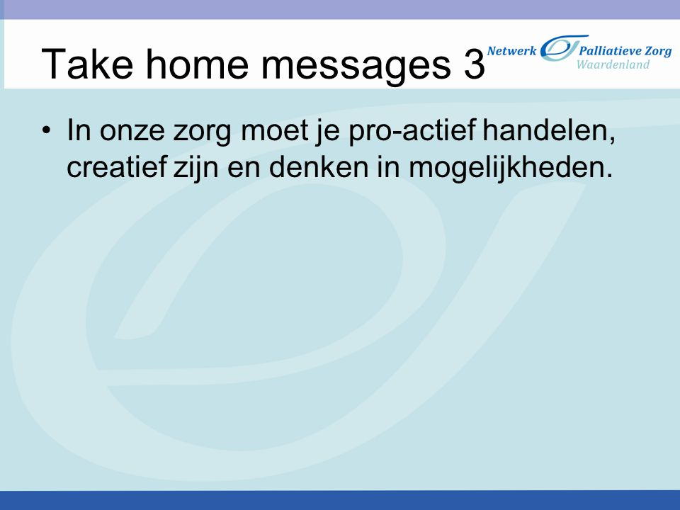 Take home messages 3 In onze zorg moet je pro-actief handelen, creatief zijn en denken in mogelijkheden.