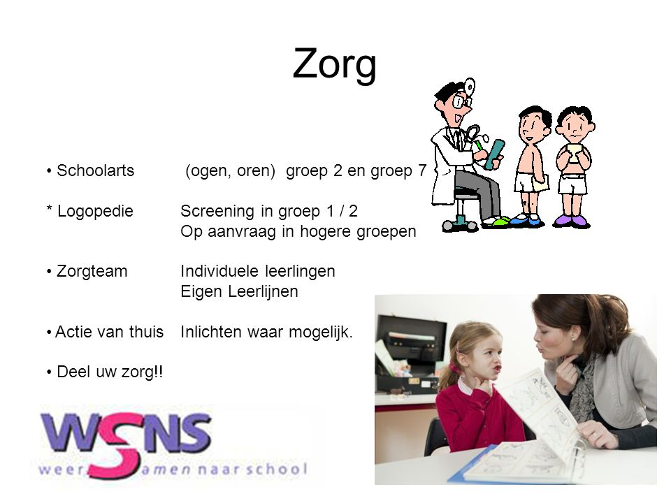 Zorg Schoolarts (ogen, oren) groep 2 en groep 7 * Logopedie Screening in groep 1 / 2. Op aanvraag in hogere groepen.