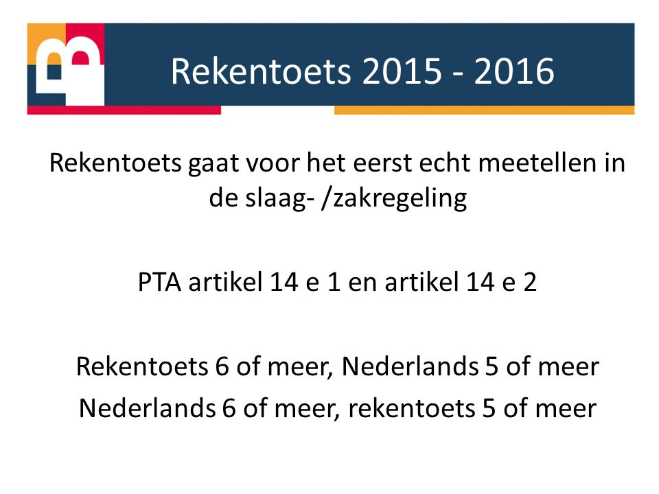 Rekentoets 2015 - 2016 Rekentoets gaat voor het eerst echt meetellen in de slaag- /zakregeling. PTA artikel 14 e 1 en artikel 14 e 2.