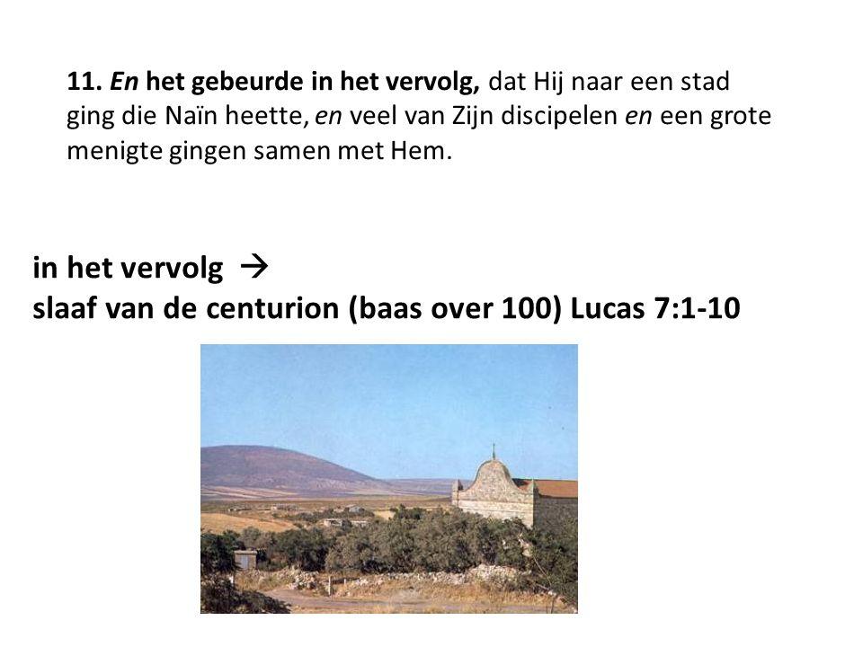 in het vervolg  slaaf van de centurion (baas over 100) Lucas 7:1-10