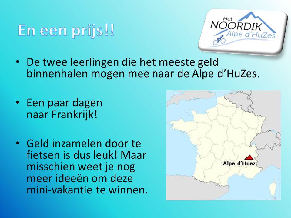 En een prijs!! De twee leerlingen die het meeste geld binnenhalen mogen mee naar de Alpe d'HuZes. Een paar dagen naar Frankrijk!