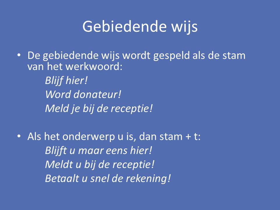 Gebiedende wijs De gebiedende wijs wordt gespeld als de stam van het werkwoord: Blijf hier! Word donateur!