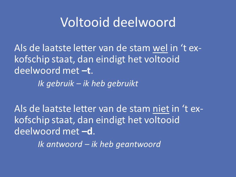 Voltooid deelwoord Als de laatste letter van de stam wel in 't ex-kofschip staat, dan eindigt het voltooid deelwoord met –t.