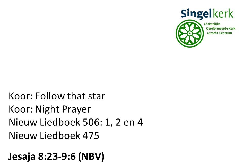 Koor: Follow that star Koor: Night Prayer. Nieuw Liedboek 506: 1, 2 en 4.
